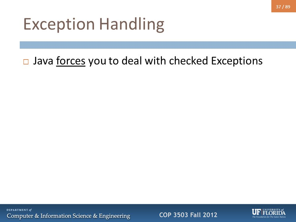 37 / 89 Exception Handling  Java forces you to deal with checked Exceptions