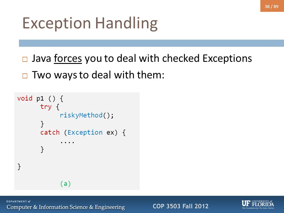 38 / 89 Exception Handling  Java forces you to deal with checked Exceptions  Two ways to deal with them: void p1 () { try { riskyMethod(); } catch (