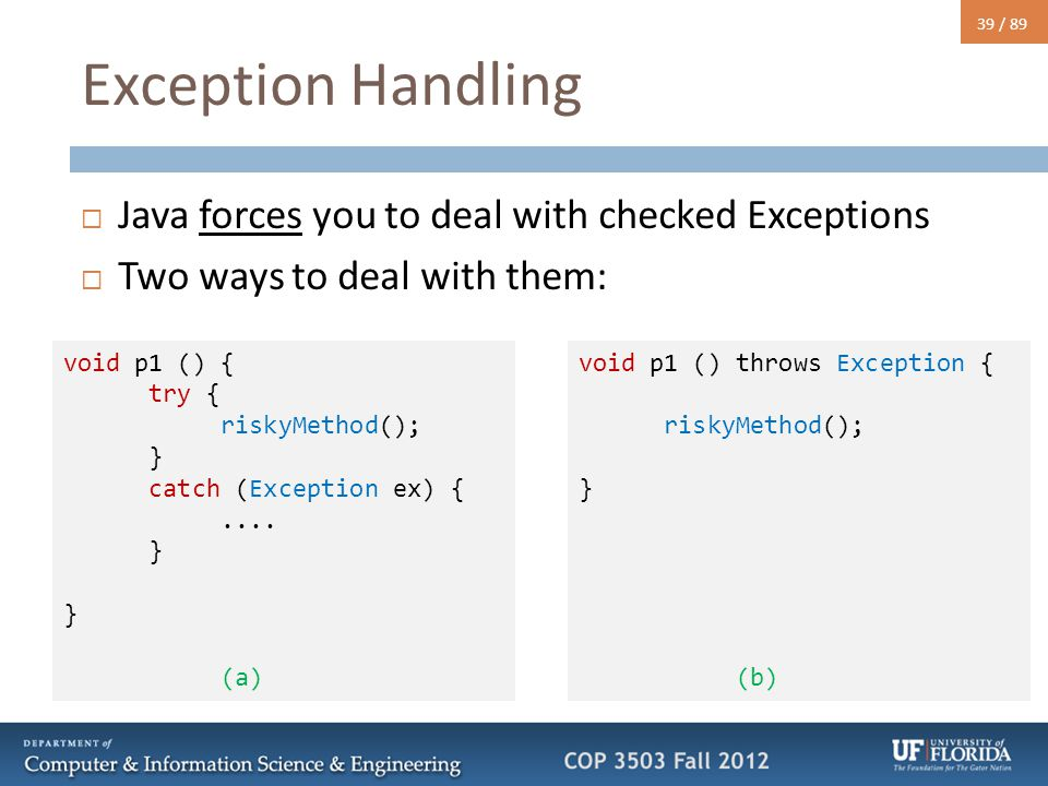 39 / 89 Exception Handling  Java forces you to deal with checked Exceptions  Two ways to deal with them: void p1 () { try { riskyMethod(); } catch (