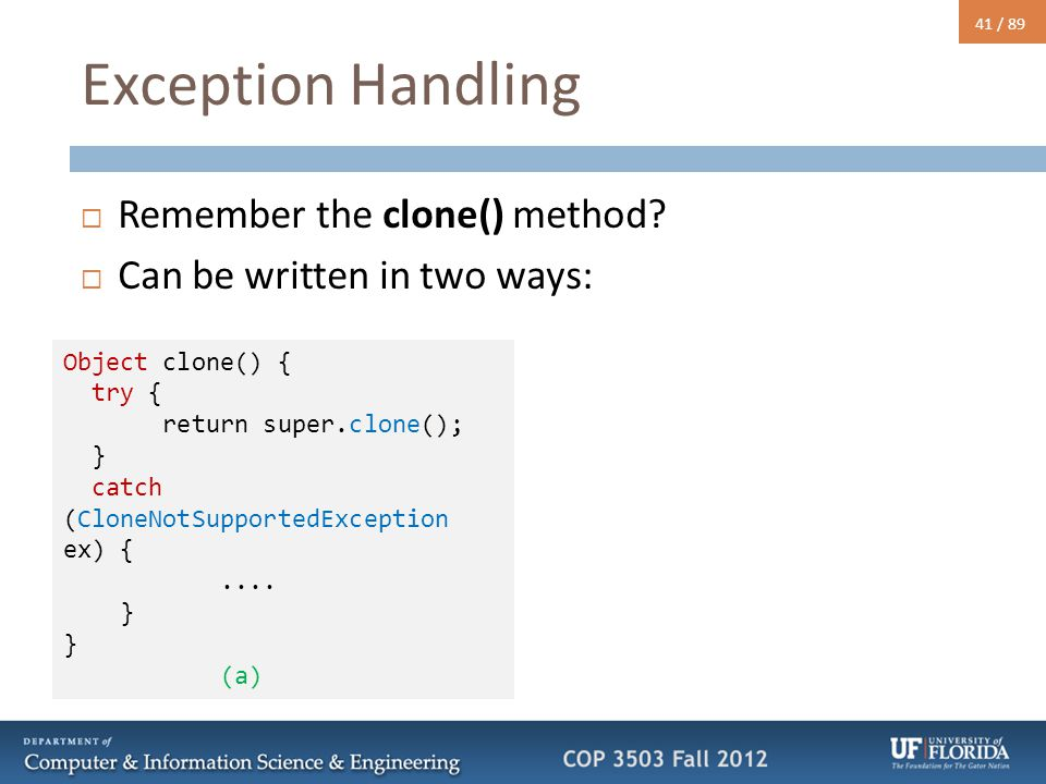 41 / 89 Exception Handling  Remember the clone() method?  Can be written in two ways: Object clone() { try { return super.clone(); } catch (CloneNot