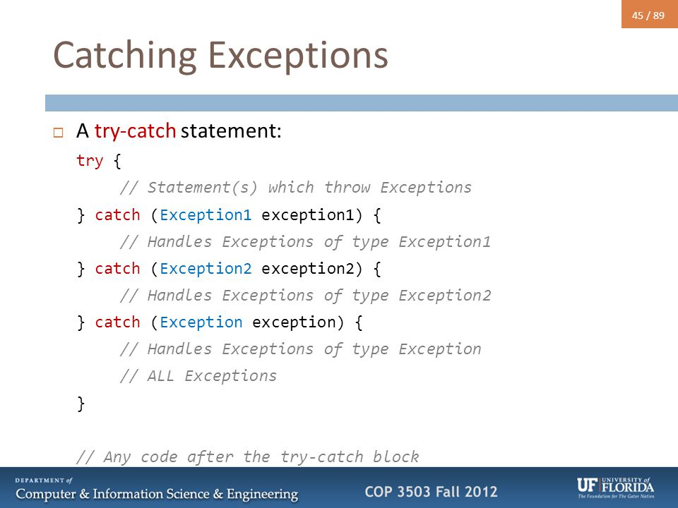 45 / 89 Catching Exceptions  A try-catch statement: try { // Statement(s) which throw Exceptions } catch (Exception1 exception1) { // Handles Excepti
