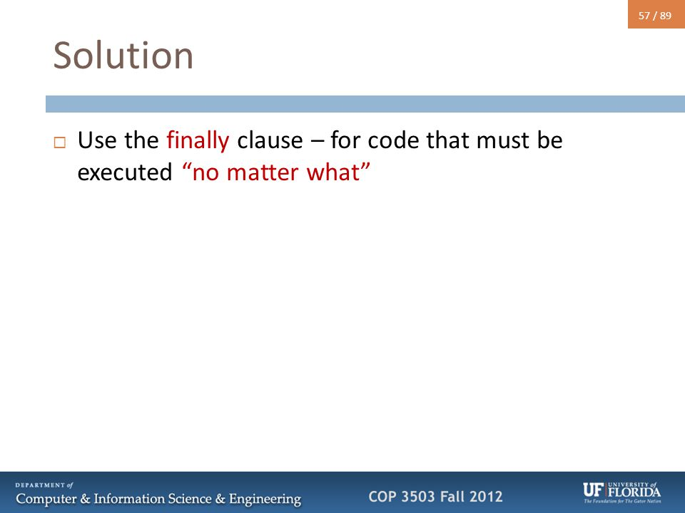 "57 / 89 Solution  Use the finally clause – for code that must be executed ""no matter what"""