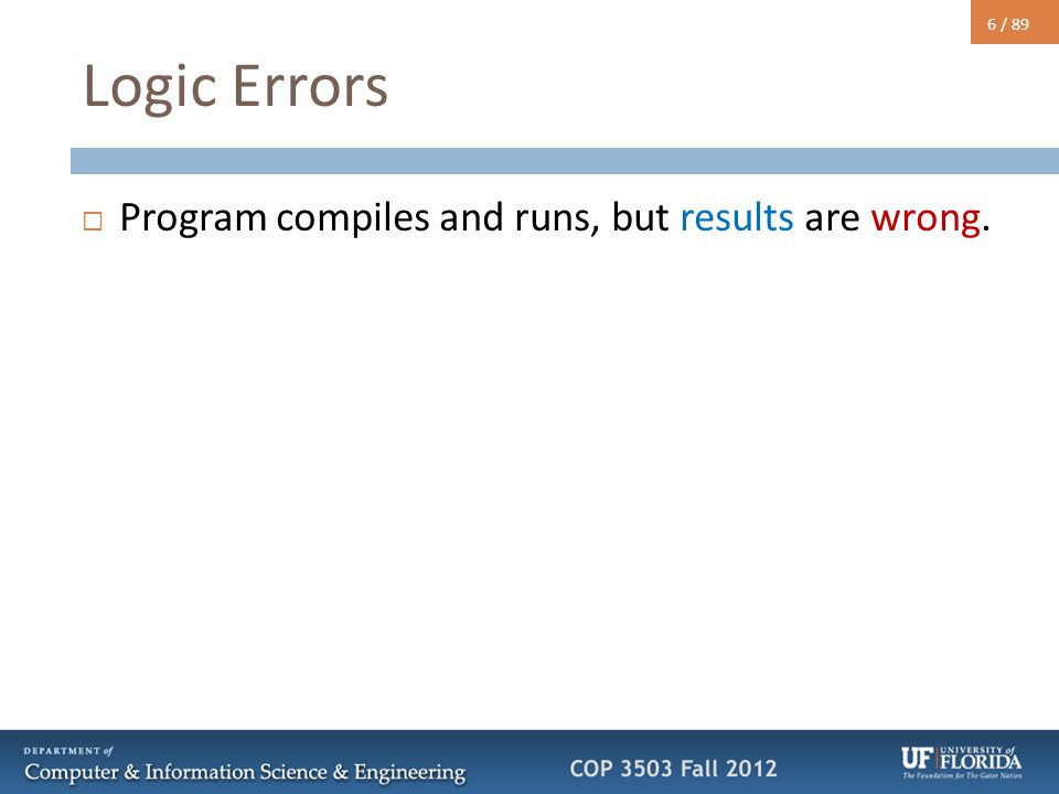6 / 89 Logic Errors  Program compiles and runs, but results are wrong.