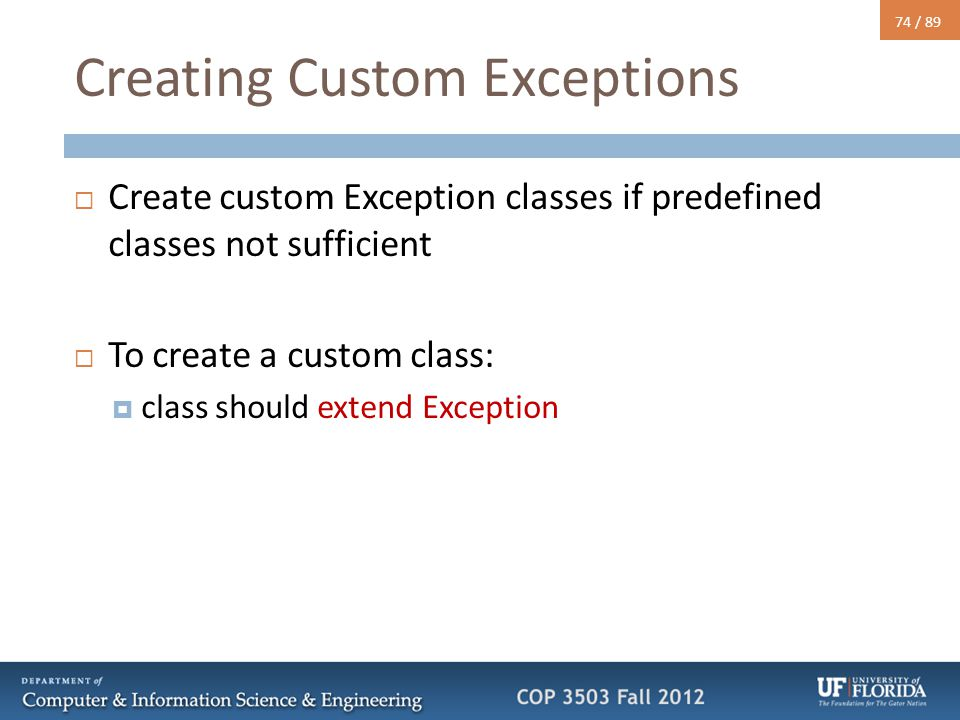 74 / 89 Creating Custom Exceptions  Create custom Exception classes if predefined classes not sufficient  To create a custom class:  class should e
