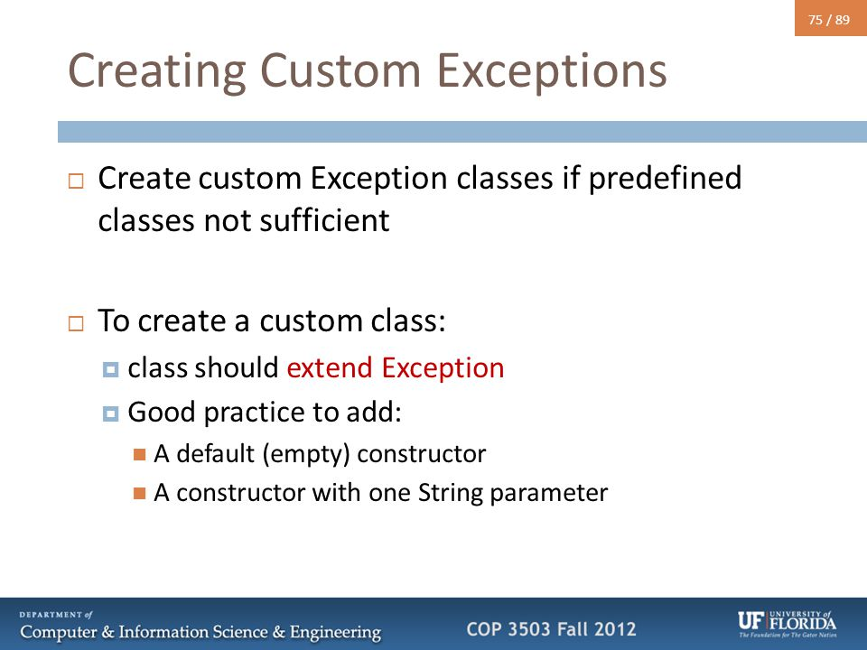 75 / 89 Creating Custom Exceptions  Create custom Exception classes if predefined classes not sufficient  To create a custom class:  class should e