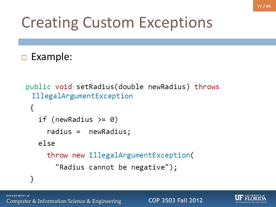 77 / 89 Creating Custom Exceptions  Example: public void setRadius(double newRadius) throws IllegalArgumentException { if (newRadius >= 0) radius = newRadius; else throw new IllegalArgumentException( Radius cannot be negative ); }