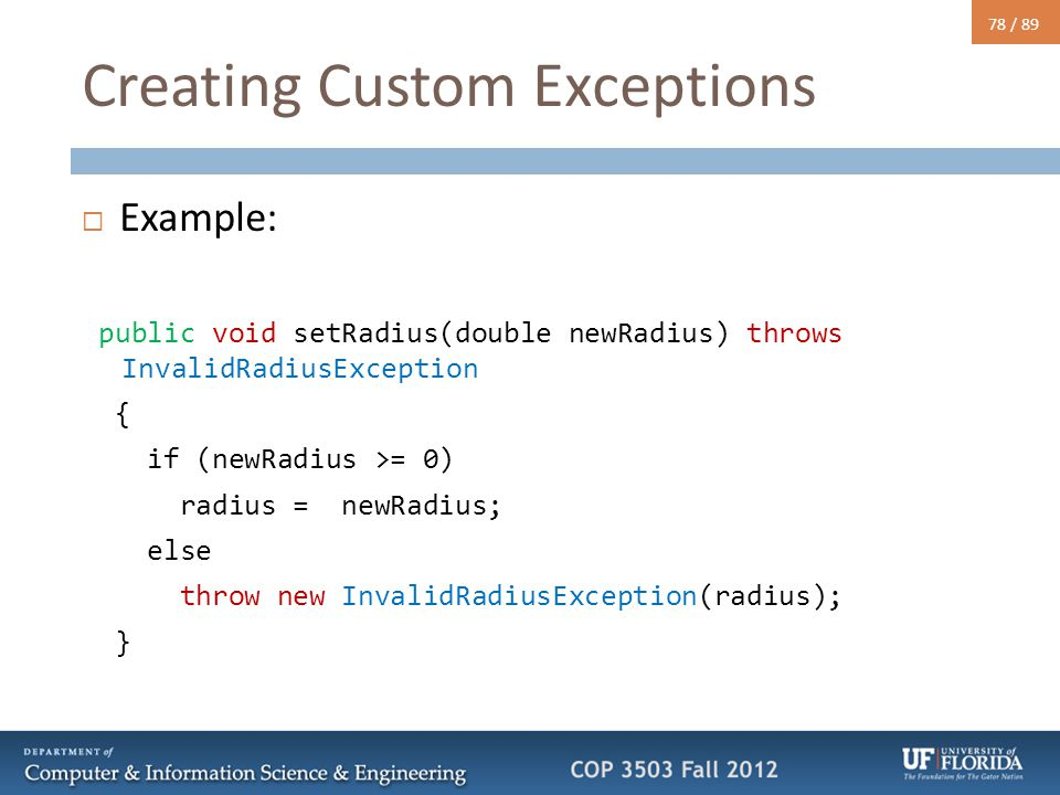 78 / 89 Creating Custom Exceptions  Example: public void setRadius(double newRadius) throws InvalidRadiusException { if (newRadius >= 0) radius = newRadius; else throw new InvalidRadiusException(radius); }