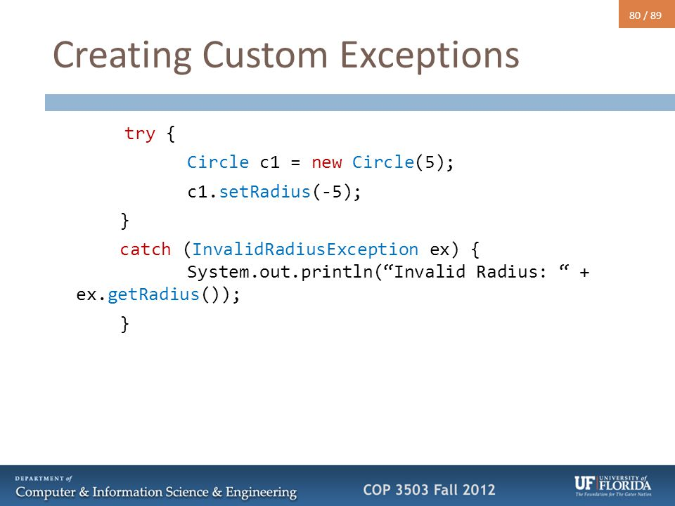 "80 / 89 Creating Custom Exceptions try { Circle c1 = new Circle(5); c1.setRadius(-5); } catch (InvalidRadiusException ex) { System.out.println(""Invali"