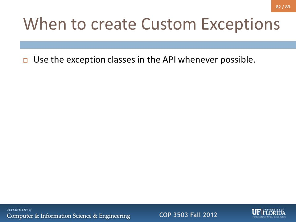 82 / 89 When to create Custom Exceptions  Use the exception classes in the API whenever possible.