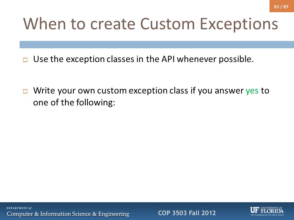 83 / 89 When to create Custom Exceptions  Use the exception classes in the API whenever possible.  Write your own custom exception class if you answ
