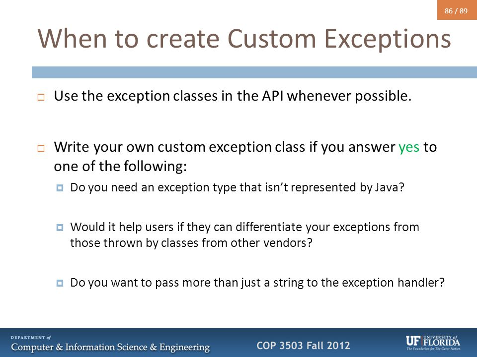 86 / 89 When to create Custom Exceptions  Use the exception classes in the API whenever possible.  Write your own custom exception class if you answ
