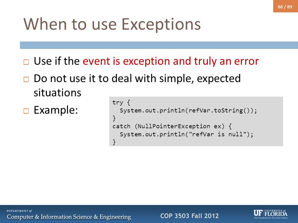 88 / 89 When to use Exceptions  Use if the event is exception and truly an error  Do not use it to deal with simple, expected situations  Example: