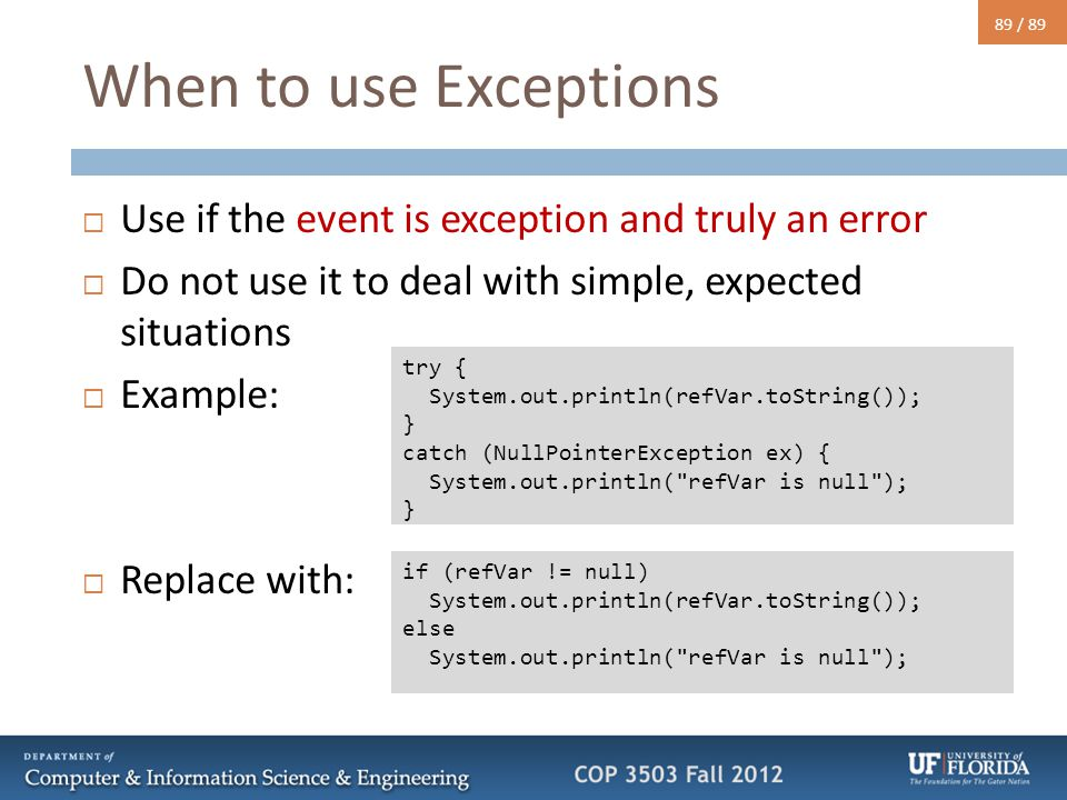 89 / 89 When to use Exceptions  Use if the event is exception and truly an error  Do not use it to deal with simple, expected situations  Example: