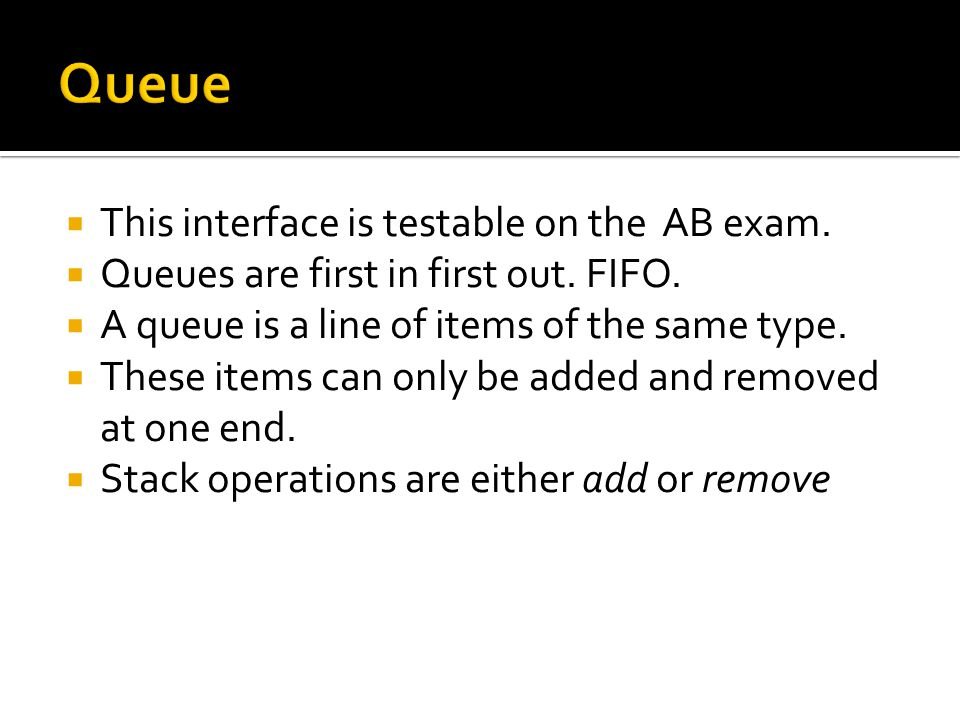  This interface is testable on the AB exam.  Queues are first in first out.