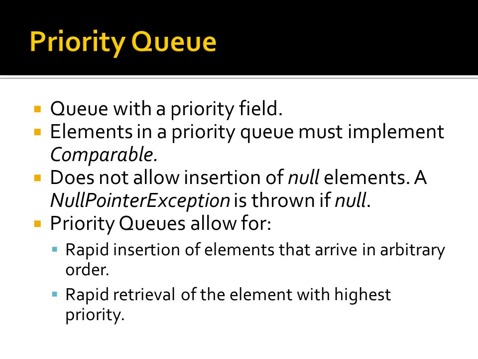  Queue with a priority field.  Elements in a priority queue must implement Comparable.