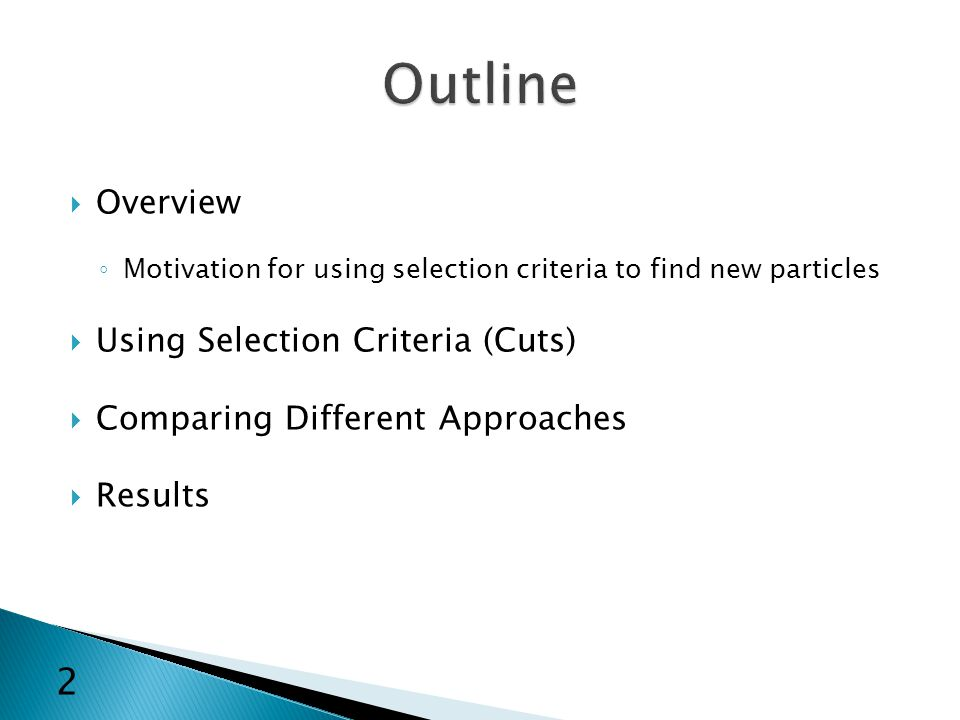  Overview ◦ Motivation for using selection criteria to find new particles  Using Selection Criteria (Cuts)  Comparing Different Approaches  Results 2