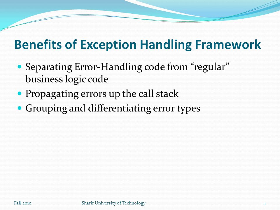 Writing Your Own Exceptions your classes should extend Exception class Only Exception Subclasses could be thrown and caught Steps to follow Create a class that extends the RuntimeException or the Exception class Customize the class Members and constructors may be added to the class Fall 2010Sharif University of Technology15