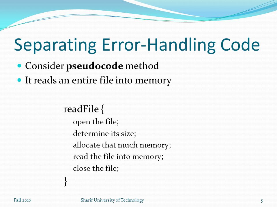 Separating Error-Handling Code Consider pseudocode method It reads an entire file into memory readFile { open the file; determine its size; allocate that much memory; read the file into memory; close the file; } Fall 2010Sharif University of Technology5