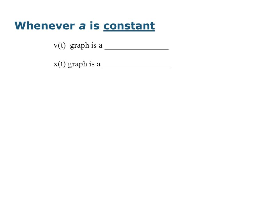 Whenever a is constant v(t) graph is a _______________ x(t) graph is a ________________