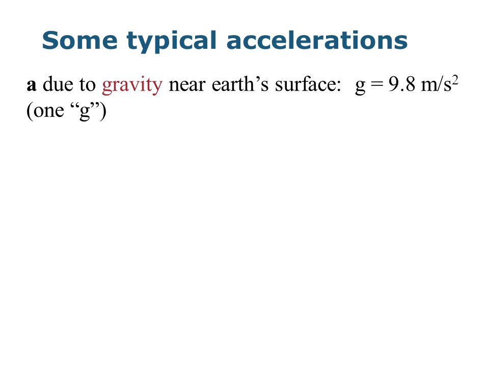 Some typical accelerations a due to gravity near earth's surface: g = 9.8 m/s 2 (one g )