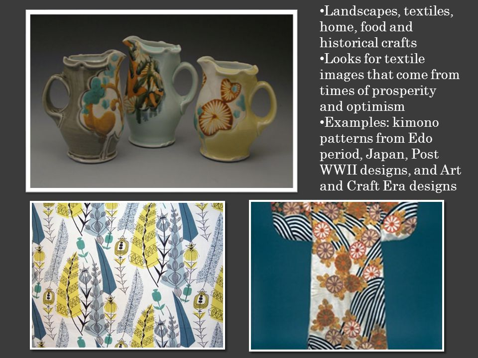 Landscapes, textiles, home, food and historical crafts Looks for textile images that come from times of prosperity and optimism Examples: kimono patterns from Edo period, Japan, Post WWII designs, and Art and Craft Era designs