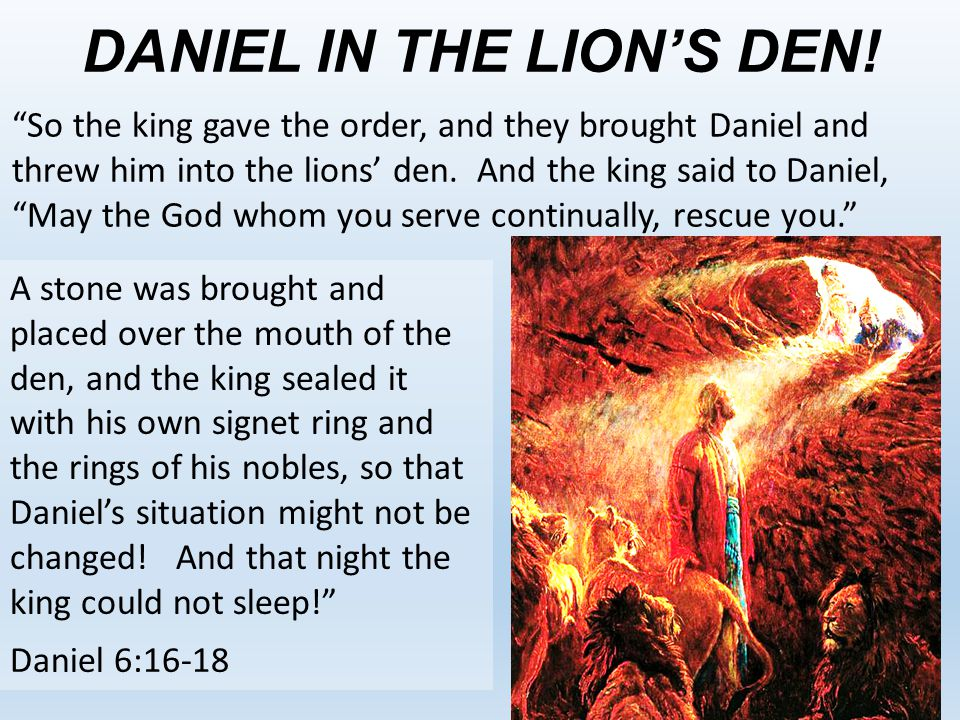"DANIEL IN THE LION'S DEN! ""So the king gave the order, and they brought Daniel and threw him into the lions' den. And the king said to Daniel, ""May th"