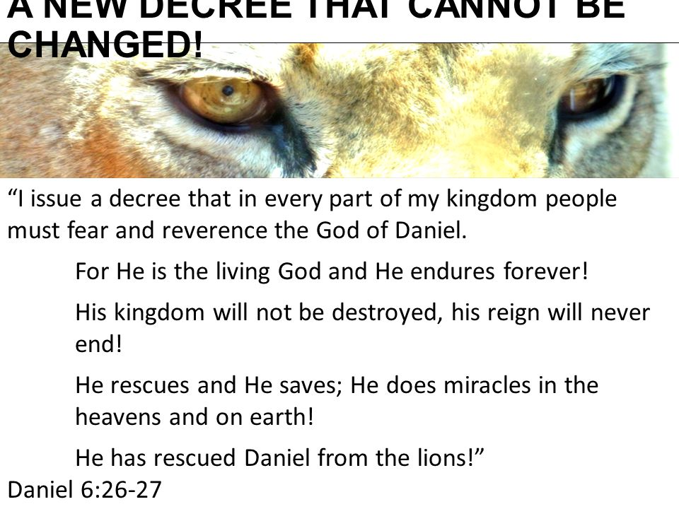 "A NEW DECREE THAT CANNOT BE CHANGED! ""I issue a decree that in every part of my kingdom people must fear and reverence the God of Daniel. For He is th"