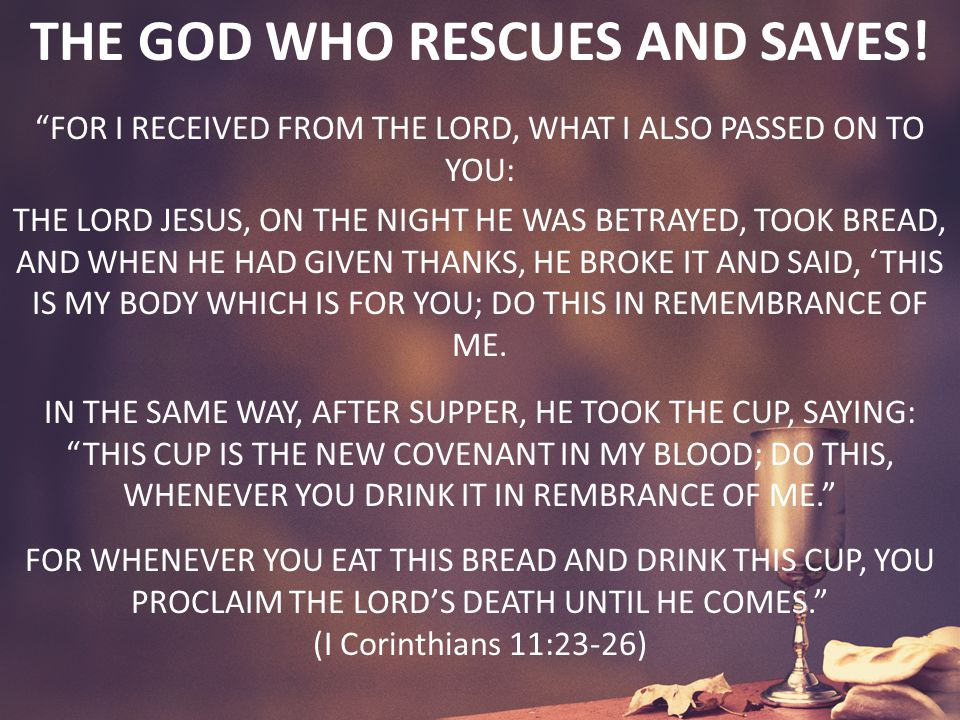 "THE GOD WHO RESCUES AND SAVES! ""FOR I RECEIVED FROM THE LORD, WHAT I ALSO PASSED ON TO YOU: THE LORD JESUS, ON THE NIGHT HE WAS BETRAYED, TOOK BREAD,"