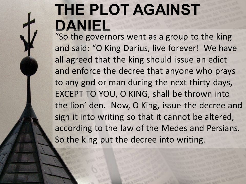 "THE PLOT AGAINST DANIEL ""So the governors went as a group to the king and said: ""O King Darius, live forever! We have all agreed that the king should"