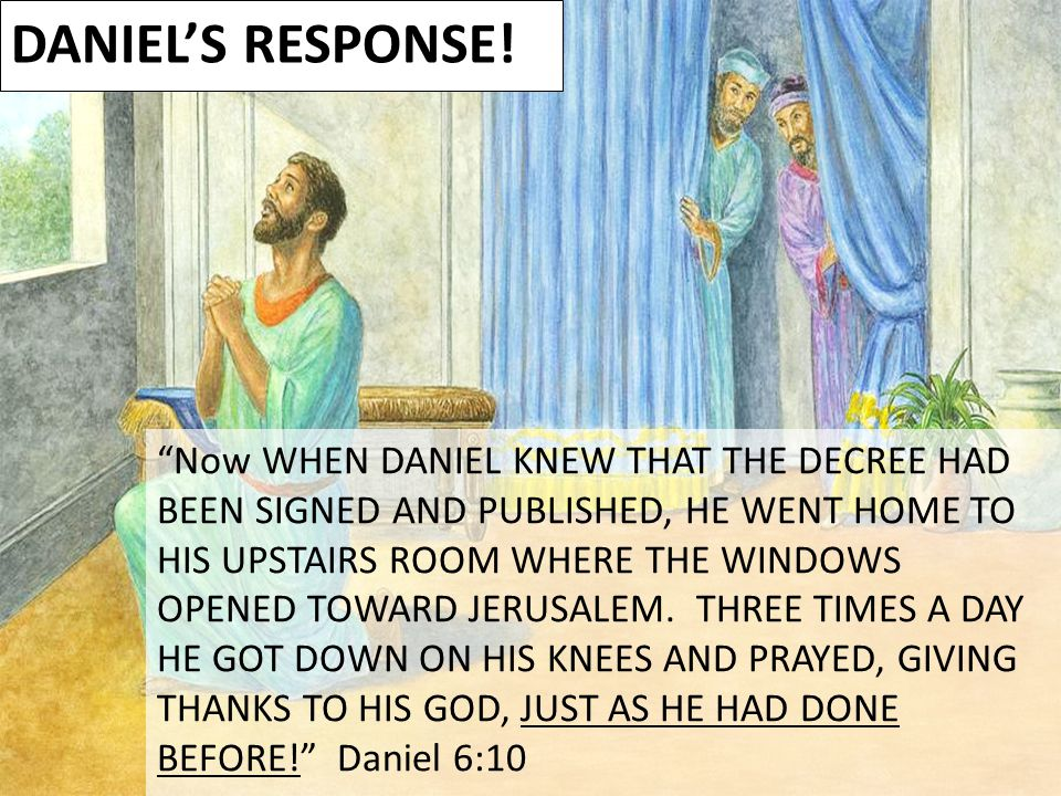 "DANIEL'S RESPONSE! ""Now WHEN DANIEL KNEW THAT THE DECREE HAD BEEN SIGNED AND PUBLISHED, HE WENT HOME TO HIS UPSTAIRS ROOM WHERE THE WINDOWS OPENED TOW"
