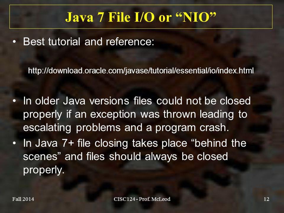 Java 7 File I/O or NIO Best tutorial and reference: http://download.oracle.com/javase/tutorial/essential/io/index.html In older Java versions files could not be closed properly if an exception was thrown leading to escalating problems and a program crash.