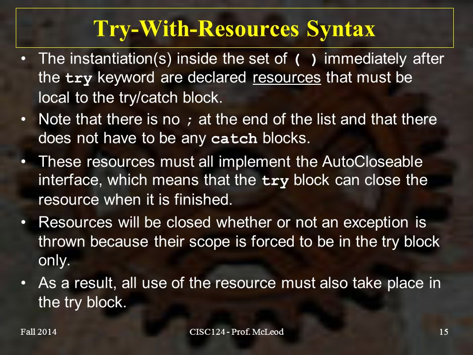 Try-With-Resources Syntax The instantiation(s) inside the set of ( ) immediately after the try keyword are declared resources that must be local to the try/catch block.