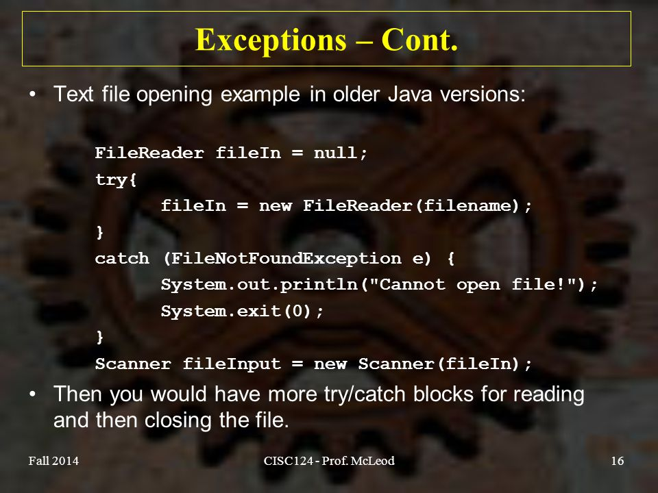 Fall 2014CISC124 - Prof. McLeod16 Exceptions – Cont. Text file opening example in older Java versions: FileReader fileIn = null; try{ fileIn = new Fil