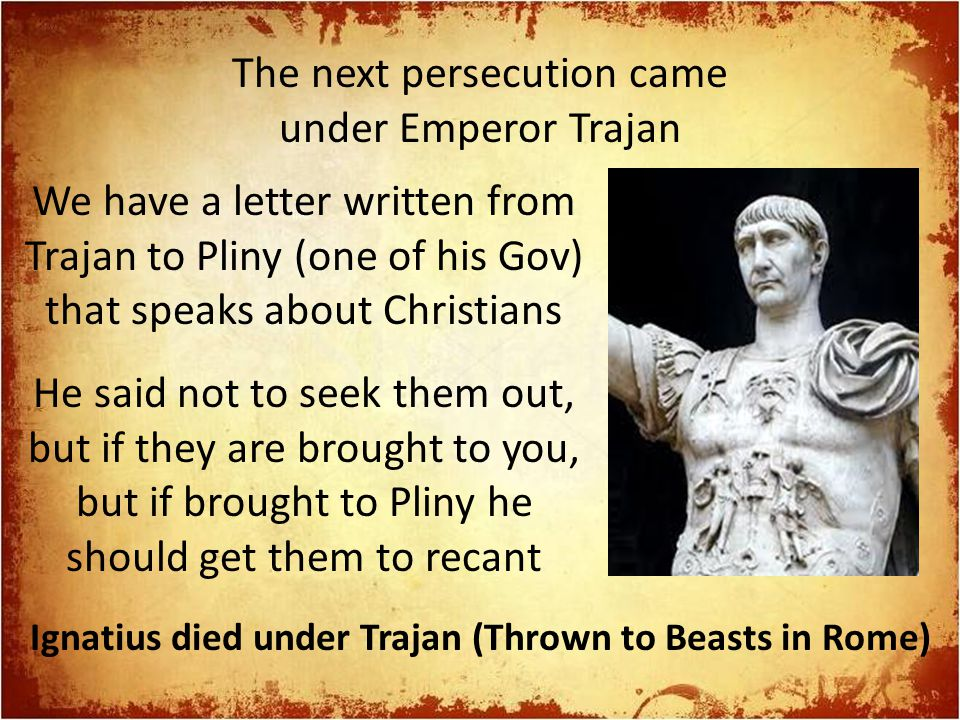 The next persecution came under Emperor Trajan We have a letter written from Trajan to Pliny (one of his Gov) that speaks about Christians He said not to seek them out, but if they are brought to you, but if brought to Pliny he should get them to recant Ignatius died under Trajan (Thrown to Beasts in Rome)