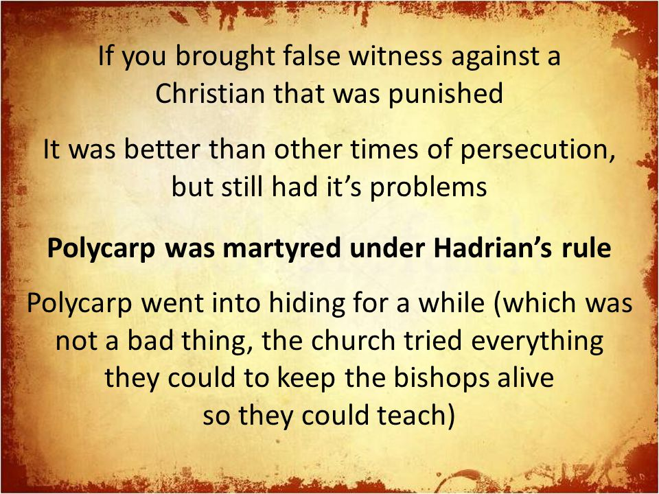 If you brought false witness against a Christian that was punished It was better than other times of persecution, but still had it's problems Polycarp