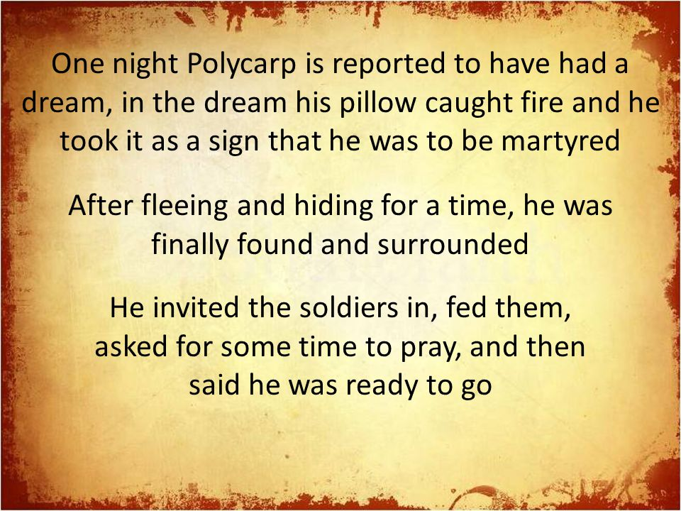 One night Polycarp is reported to have had a dream, in the dream his pillow caught fire and he took it as a sign that he was to be martyred After flee
