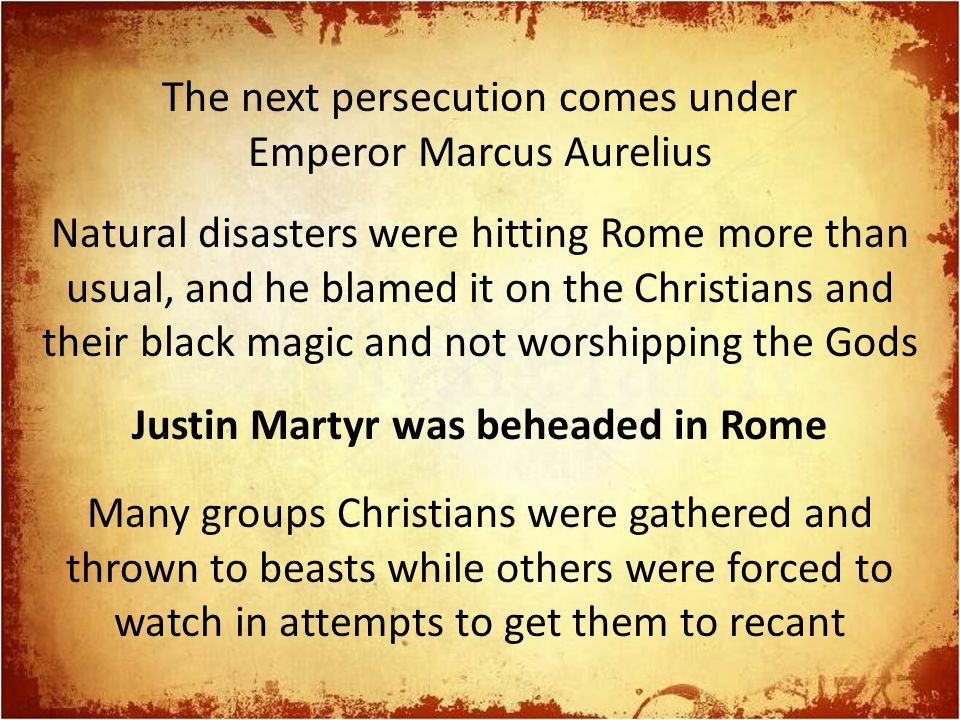 The next persecution comes under Emperor Marcus Aurelius Natural disasters were hitting Rome more than usual, and he blamed it on the Christians and their black magic and not worshipping the Gods Justin Martyr was beheaded in Rome Many groups Christians were gathered and thrown to beasts while others were forced to watch in attempts to get them to recant