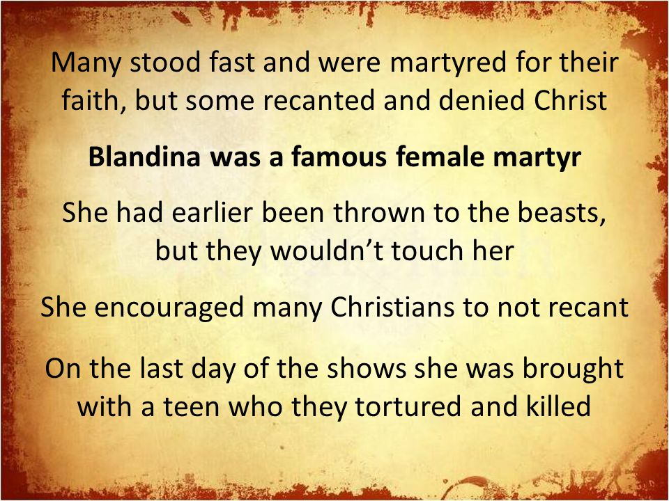 Many stood fast and were martyred for their faith, but some recanted and denied Christ Blandina was a famous female martyr She had earlier been thrown to the beasts, but they wouldn't touch her She encouraged many Christians to not recant On the last day of the shows she was brought with a teen who they tortured and killed