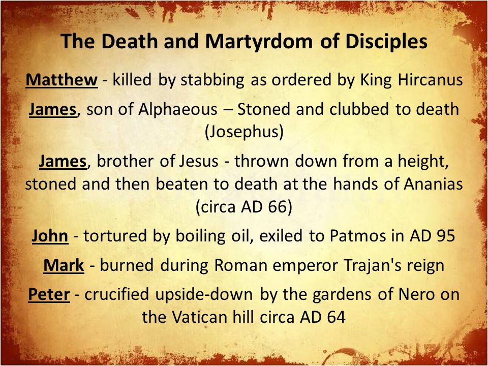 Matthew - killed by stabbing as ordered by King Hircanus James, son of Alphaeous – Stoned and clubbed to death (Josephus) James, brother of Jesus - thrown down from a height, stoned and then beaten to death at the hands of Ananias (circa AD 66) John - tortured by boiling oil, exiled to Patmos in AD 95 Mark - burned during Roman emperor Trajan s reign Peter - crucified upside-down by the gardens of Nero on the Vatican hill circa AD 64 The Death and Martyrdom of Disciples