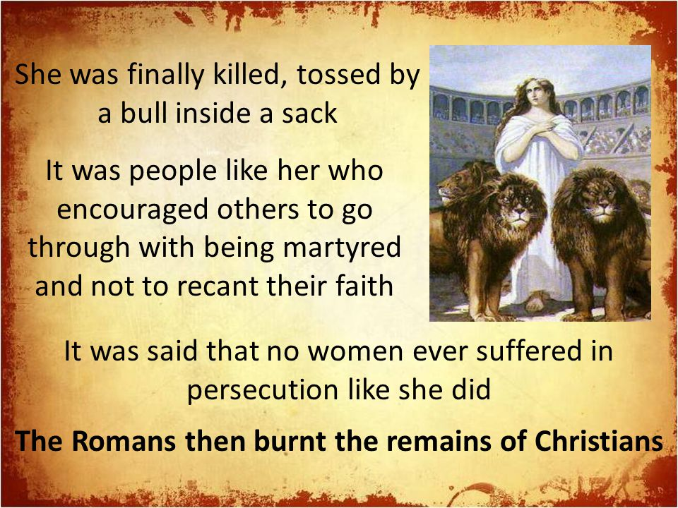 She was finally killed, tossed by a bull inside a sack It was people like her who encouraged others to go through with being martyred and not to recan