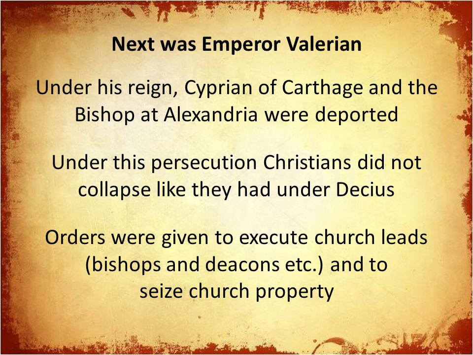 Next was Emperor Valerian Under his reign, Cyprian of Carthage and the Bishop at Alexandria were deported Under this persecution Christians did not co
