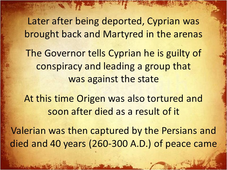 Later after being deported, Cyprian was brought back and Martyred in the arenas The Governor tells Cyprian he is guilty of conspiracy and leading a group that was against the state At this time Origen was also tortured and soon after died as a result of it Valerian was then captured by the Persians and died and 40 years (260-300 A.D.) of peace came