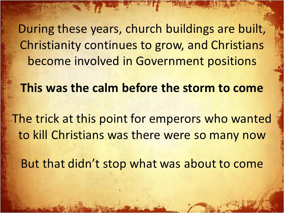 During these years, church buildings are built, Christianity continues to grow, and Christians become involved in Government positions This was the calm before the storm to come The trick at this point for emperors who wanted to kill Christians was there were so many now But that didn't stop what was about to come