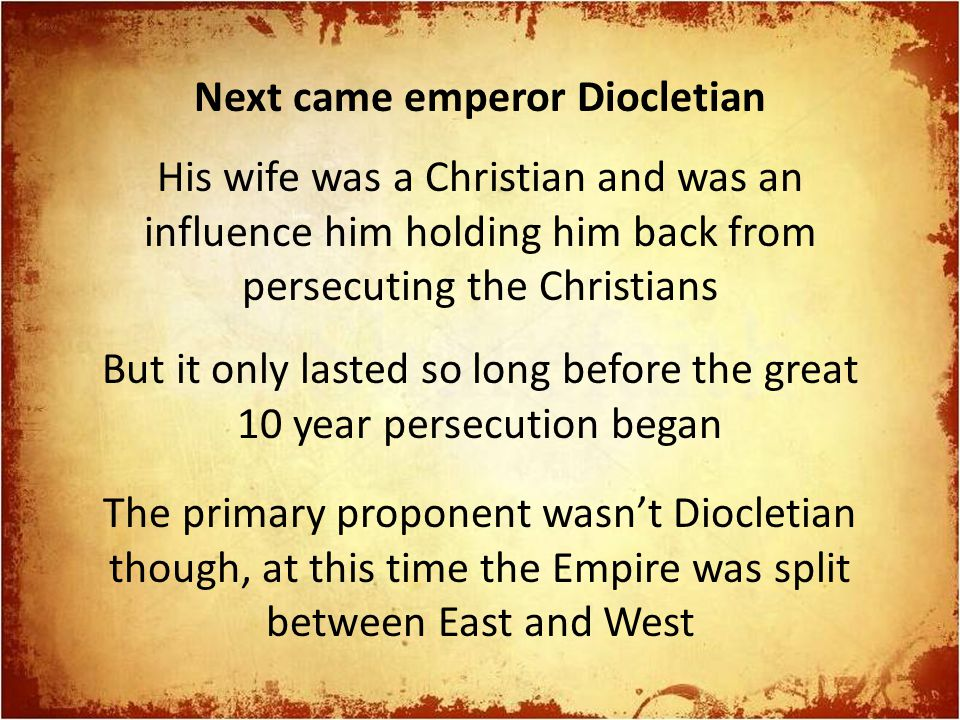 Next came emperor Diocletian His wife was a Christian and was an influence him holding him back from persecuting the Christians But it only lasted so
