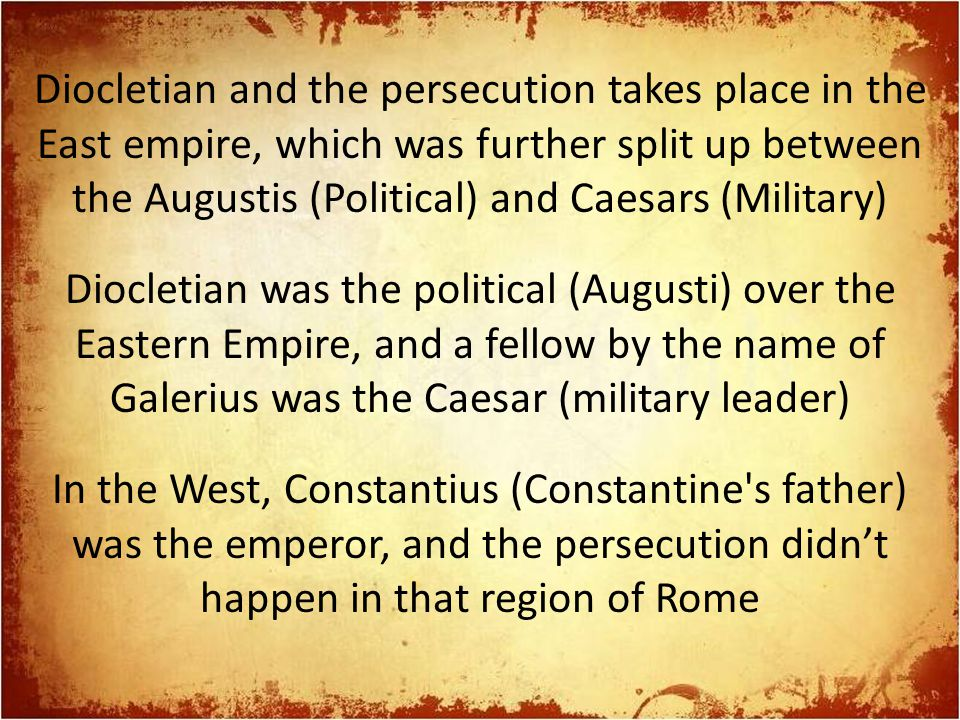 Diocletian and the persecution takes place in the East empire, which was further split up between the Augustis (Political) and Caesars (Military) Diocletian was the political (Augusti) over the Eastern Empire, and a fellow by the name of Galerius was the Caesar (military leader) In the West, Constantius (Constantine s father) was the emperor, and the persecution didn't happen in that region of Rome
