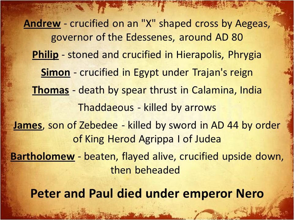 Andrew - crucified on an X shaped cross by Aegeas, governor of the Edessenes, around AD 80 Philip - stoned and crucified in Hierapolis, Phrygia Simon - crucified in Egypt under Trajan s reign Thomas - death by spear thrust in Calamina, India Thaddaeous - killed by arrows James, son of Zebedee - killed by sword in AD 44 by order of King Herod Agrippa I of Judea Bartholomew - beaten, flayed alive, crucified upside down, then beheaded Peter and Paul died under emperor Nero