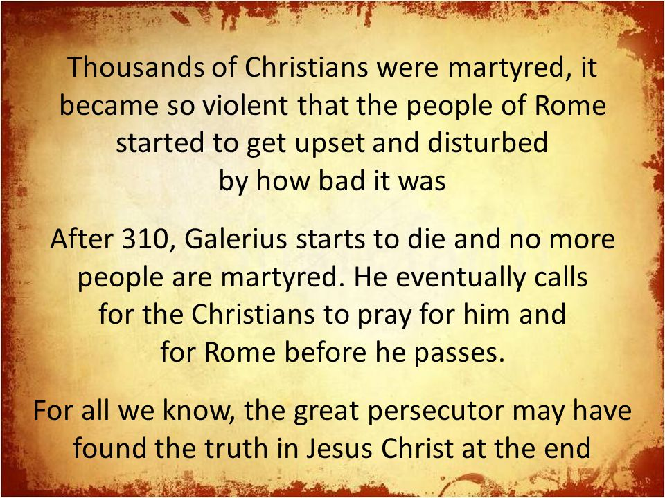 Thousands of Christians were martyred, it became so violent that the people of Rome started to get upset and disturbed by how bad it was After 310, Galerius starts to die and no more people are martyred.