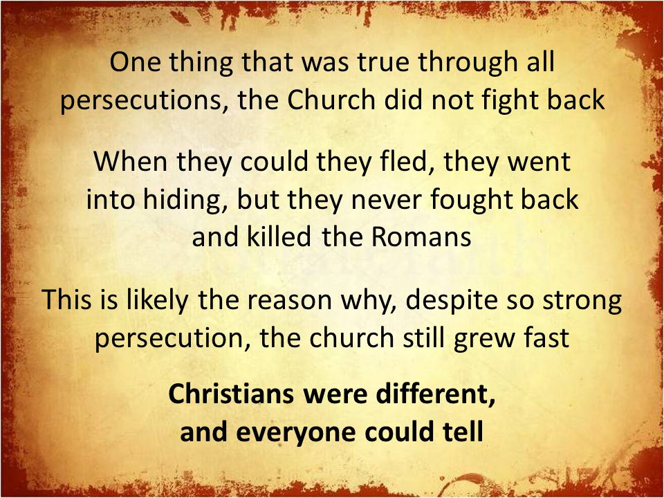 One thing that was true through all persecutions, the Church did not fight back When they could they fled, they went into hiding, but they never fought back and killed the Romans This is likely the reason why, despite so strong persecution, the church still grew fast Christians were different, and everyone could tell