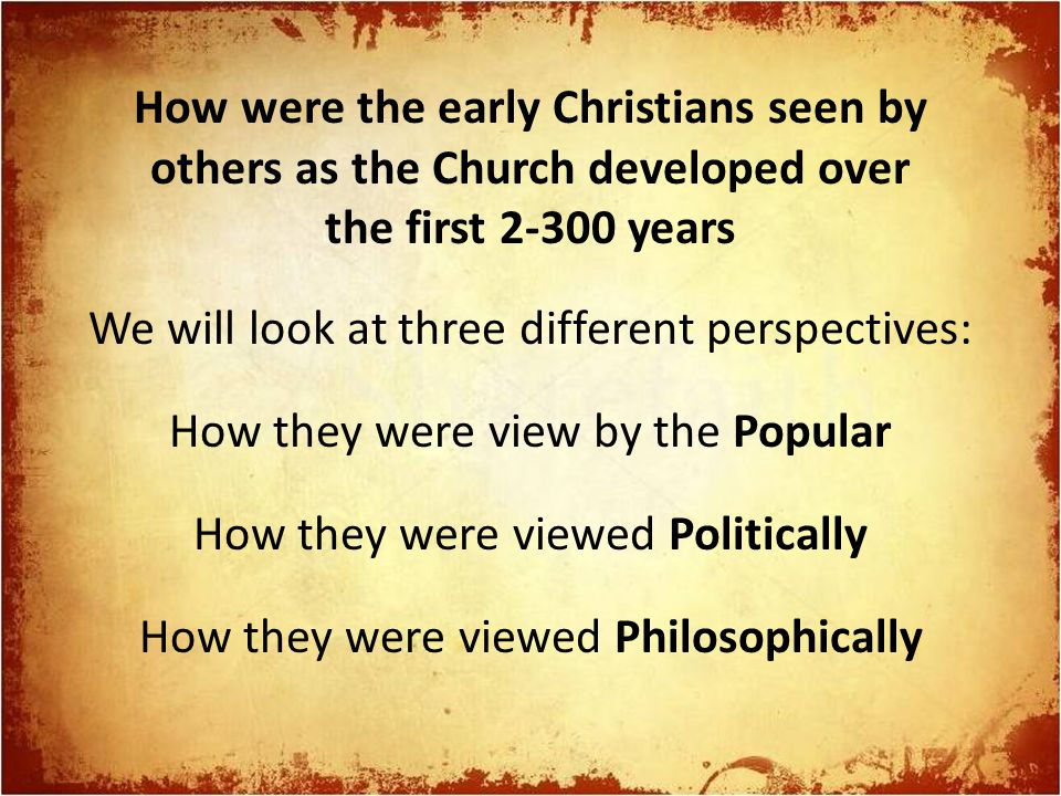 How were the early Christians seen by others as the Church developed over the first 2-300 years We will look at three different perspectives: How they were view by the Popular How they were viewed Politically How they were viewed Philosophically