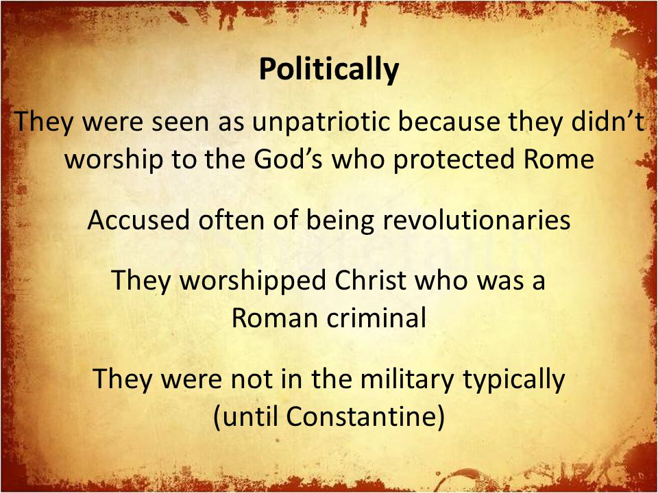 Politically They were seen as unpatriotic because they didn't worship to the God's who protected Rome Accused often of being revolutionaries They worshipped Christ who was a Roman criminal They were not in the military typically (until Constantine)